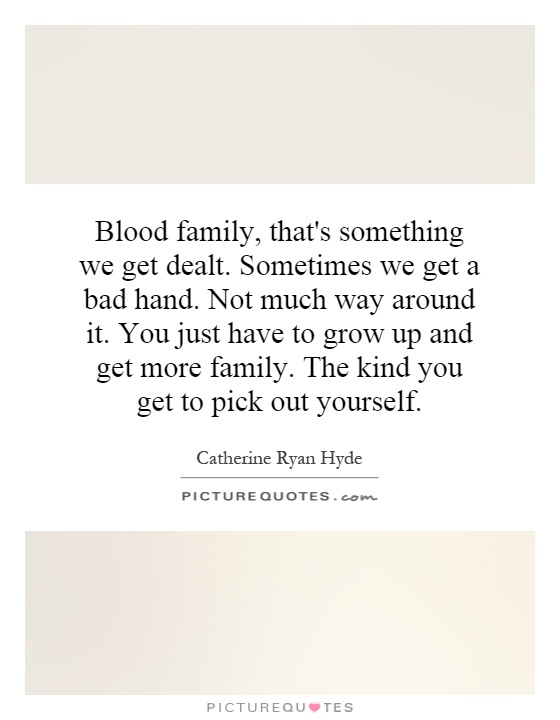 Blood family, that's something we get dealt. Sometimes we get a bad hand. Not much way around it. You just have to grow up and get more family. The kind you get to pick out yourself Picture Quote #1