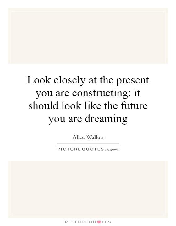 Look closely at the present you are constructing: it should look like the future you are dreaming Picture Quote #1