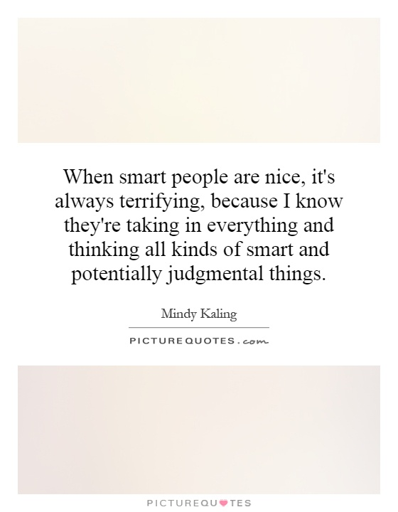 When smart people are nice, it's always terrifying, because I know they're taking in everything and thinking all kinds of smart and potentially judgmental things Picture Quote #1