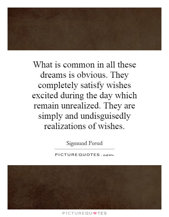 What is common in all these dreams is obvious. They completely satisfy wishes excited during the day which remain unrealized. They are simply and undisguisedly realizations of wishes Picture Quote #1