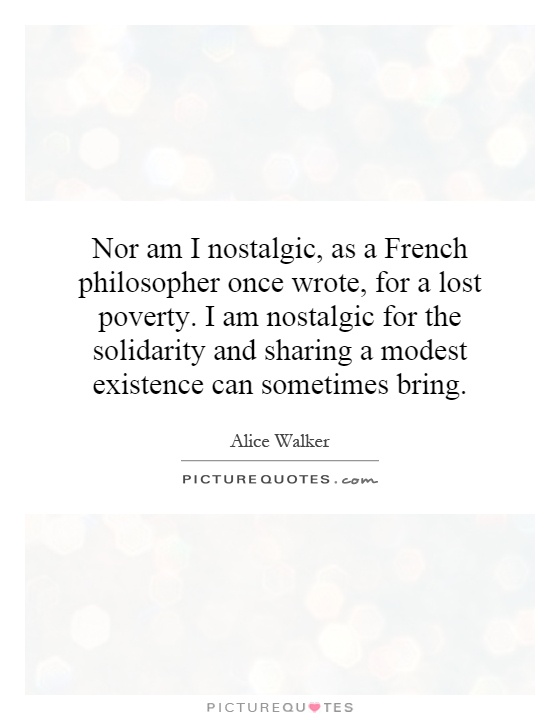 Nor am I nostalgic, as a French philosopher once wrote, for a lost poverty. I am nostalgic for the solidarity and sharing a modest existence can sometimes bring Picture Quote #1