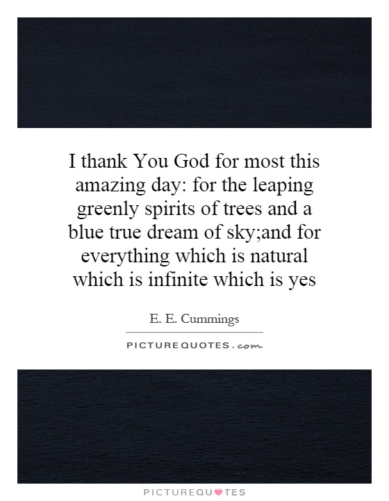 I thank You God for most this amazing day: for the leaping greenly spirits of trees and a blue true dream of sky;and for everything which is natural which is infinite which is yes Picture Quote #1