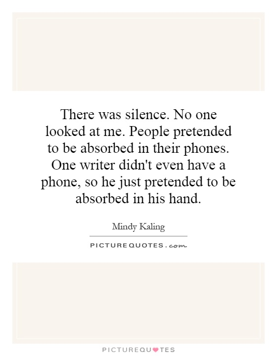 There was silence. No one looked at me. People pretended to be absorbed in their phones. One writer didn't even have a phone, so he just pretended to be absorbed in his hand Picture Quote #1