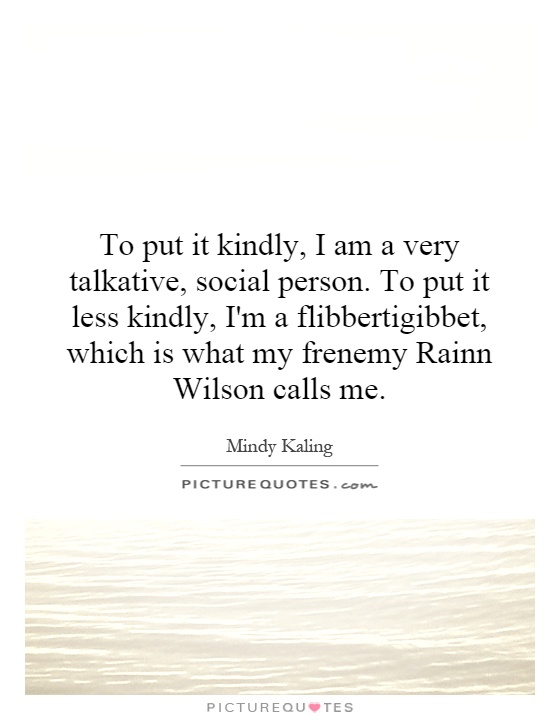 To put it kindly, I am a very talkative, social person. To put it less kindly, I'm a flibbertigibbet, which is what my frenemy Rainn Wilson calls me Picture Quote #1
