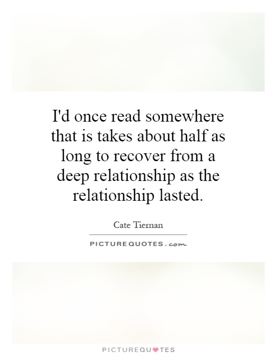 I'd once read somewhere that is takes about half as long to recover from a deep relationship as the relationship lasted Picture Quote #1