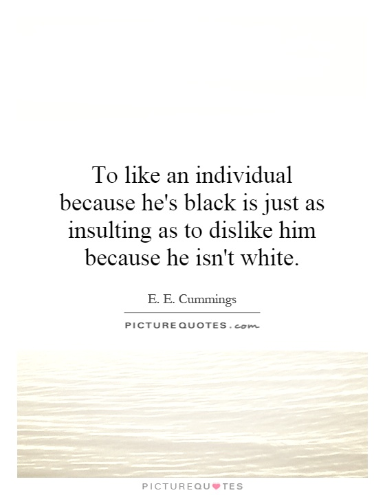 To like an individual because he's black is just as insulting as to dislike him because he isn't white Picture Quote #1