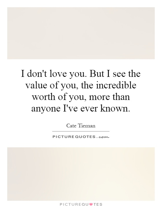 I don't love you. But I see the value of you, the incredible worth of you, more than anyone I've ever known Picture Quote #1