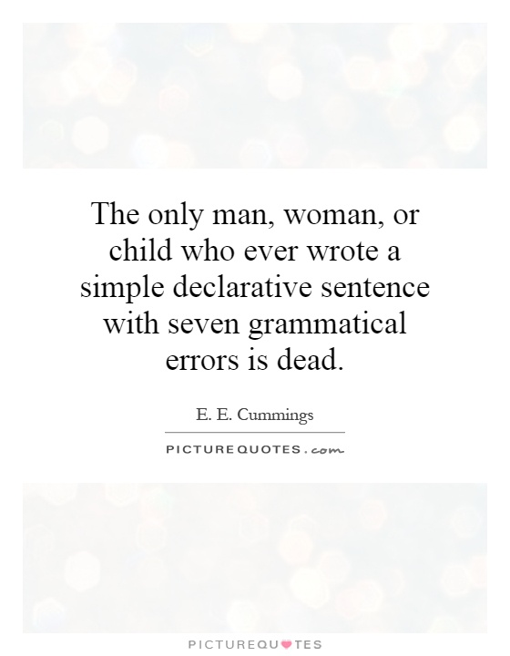 The only man, woman, or child who ever wrote a simple declarative sentence with seven grammatical errors is dead Picture Quote #1