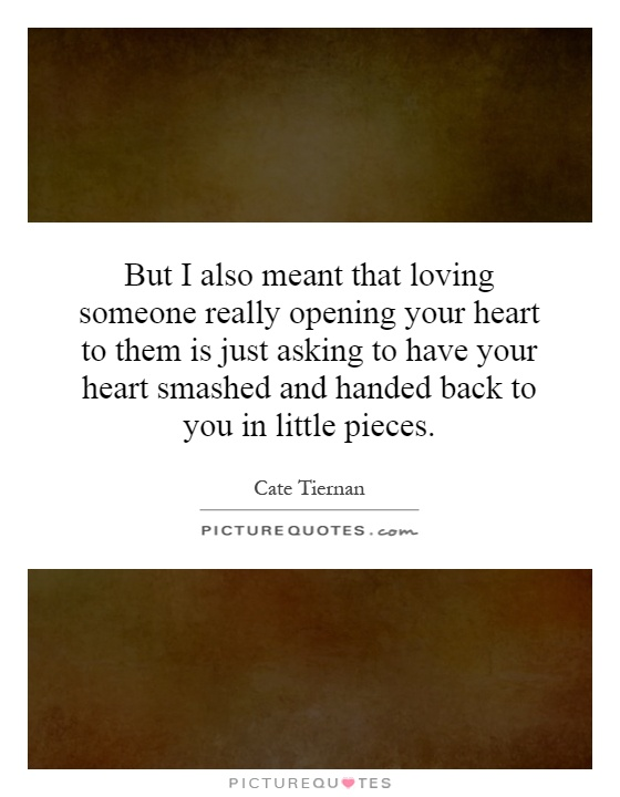 But I also meant that loving someone really opening your heart to them is just asking to have your heart smashed and handed back to you in little pieces Picture Quote #1
