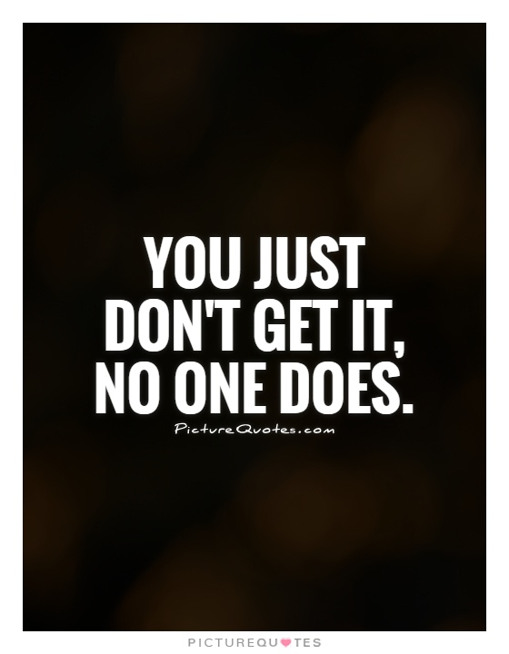 You just don't get it,  no one does Picture Quote #1
