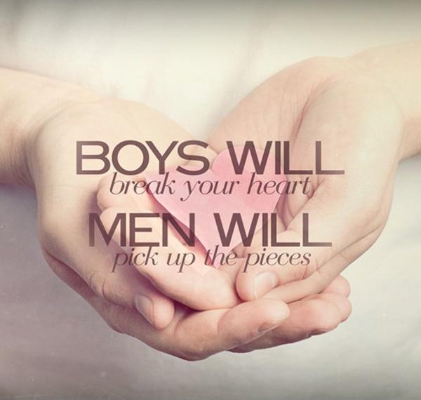 Boys will break your heart. Men will pick up the pieces Picture Quote #1