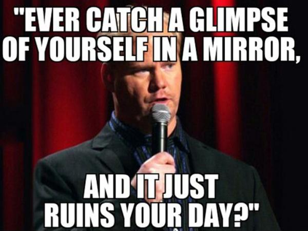 Ever catch a glimpse of yourself in a mirror, and it just ruins your day? Picture Quote #1