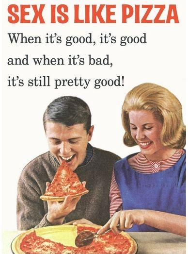 Sex is like pizza. When it's good, it's good and when it's bad it's still pretty good Picture Quote #1