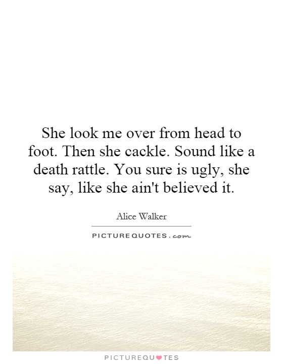 She look me over from head to foot. Then she cackle. Sound like a death rattle. You sure is ugly, she say, like she ain't believed it Picture Quote #1