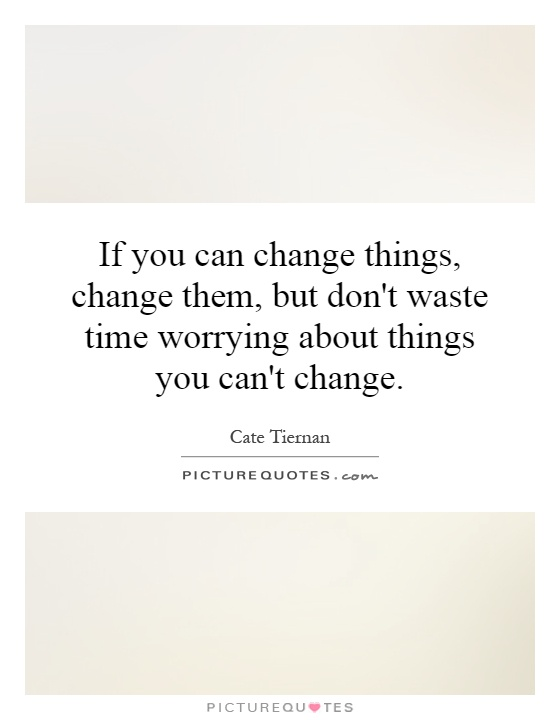 If you can change things, change them, but don't waste time worrying about things you can't change Picture Quote #1