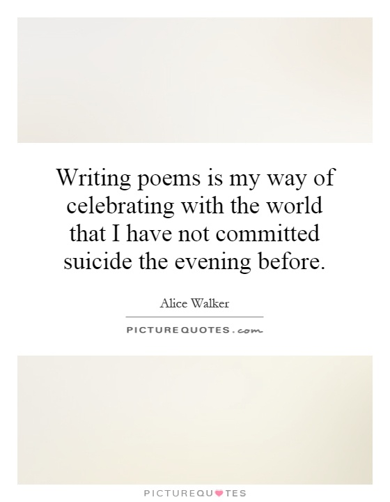 Writing poems is my way of celebrating with the world that I have not committed suicide the evening before Picture Quote #1