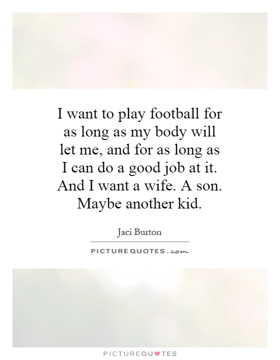 I want to play football for as long as my body will let me, and for as long as I can do a good job at it. And I want a wife. A son. Maybe another kid Picture Quote #1