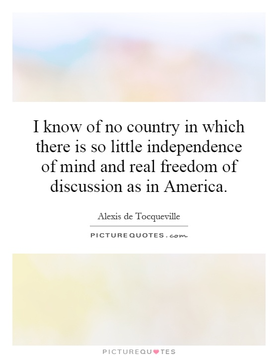 I know of no country in which there is so little independence of mind and real freedom of discussion as in America Picture Quote #1