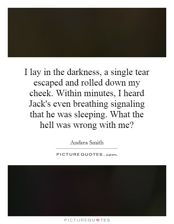 I lay in the darkness, a single tear escaped and rolled down my cheek. Within minutes, I heard Jack's even breathing signaling that he was sleeping. What the hell was wrong with me? Picture Quote #1