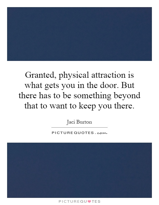 Granted, physical attraction is what gets you in the door ...