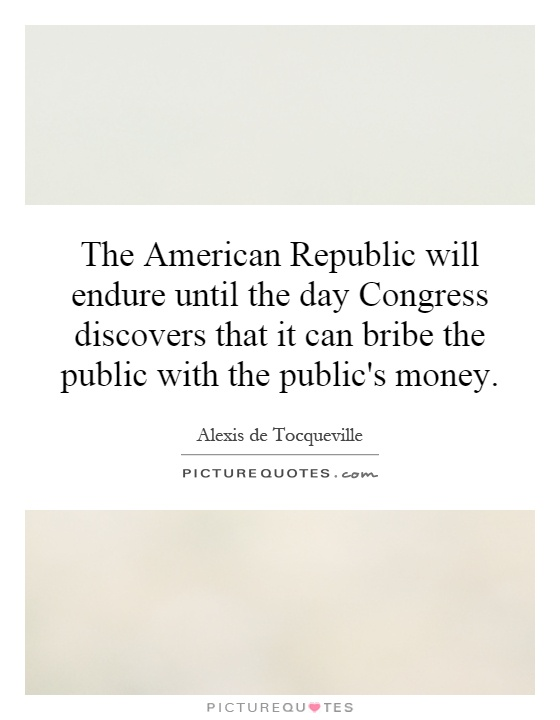 The American Republic will endure until the day Congress discovers that it can bribe the public with the public's money Picture Quote #1
