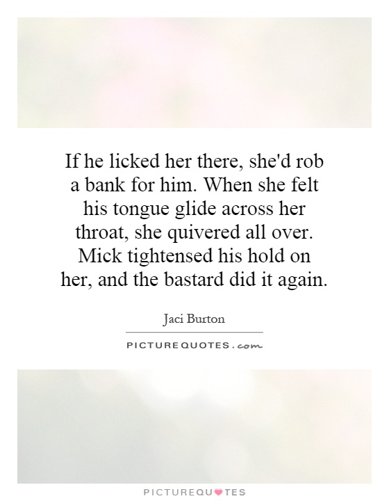 If he licked her there, she'd rob a bank for him. When she felt his tongue glide across her throat, she quivered all over. Mick tightensed his hold on her, and the bastard did it again Picture Quote #1