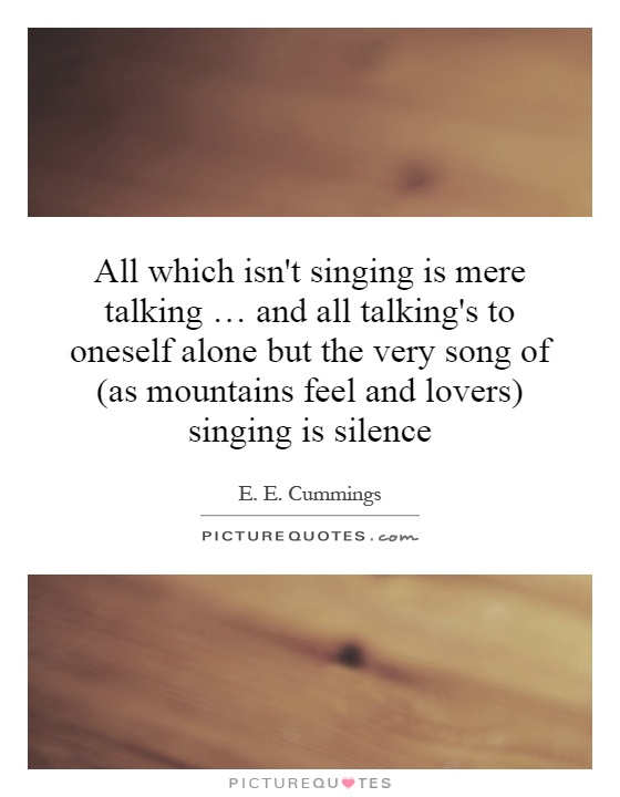 All which isn't singing is mere talking … and all talking's to oneself alone but the very song of (as mountains feel and lovers) singing is silence Picture Quote #1
