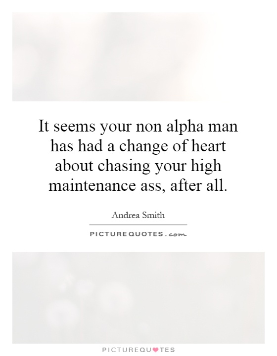 It seems your non alpha man has had a change of heart about chasing your high maintenance ass, after all Picture Quote #1