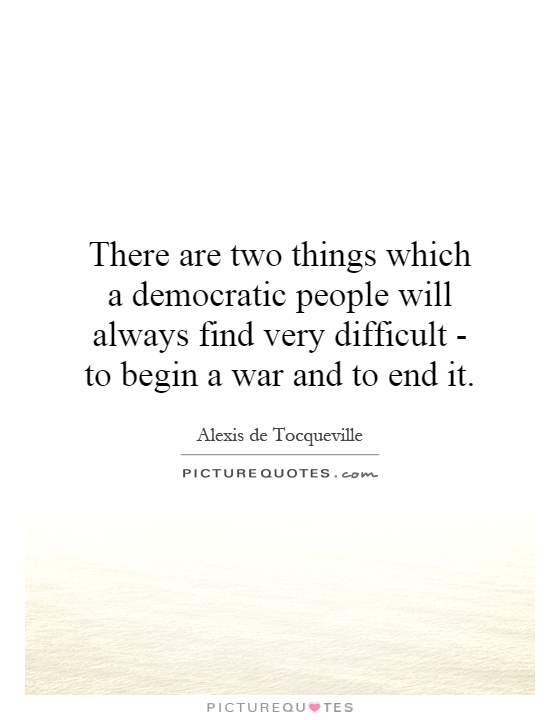 There are two things which a democratic people will always find very difficult - to begin a war and to end it Picture Quote #1