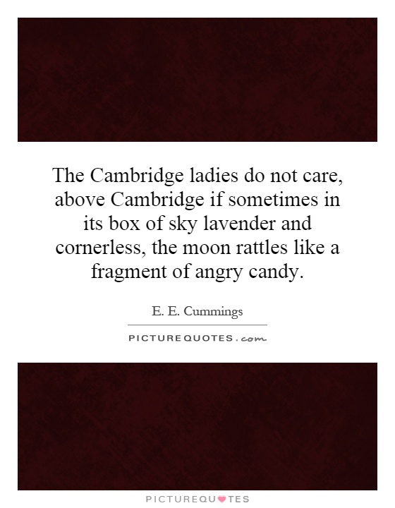 The Cambridge ladies do not care, above Cambridge if sometimes in its box of sky lavender and cornerless, the moon rattles like a fragment of angry candy Picture Quote #1
