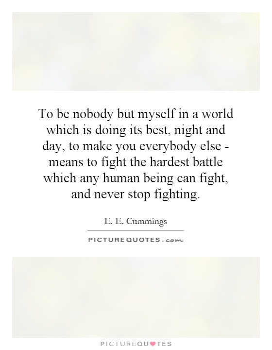 To be nobody but myself in a world which is doing its best, night and day, to make you everybody else - means to fight the hardest battle which any human being can fight, and never stop fighting Picture Quote #1