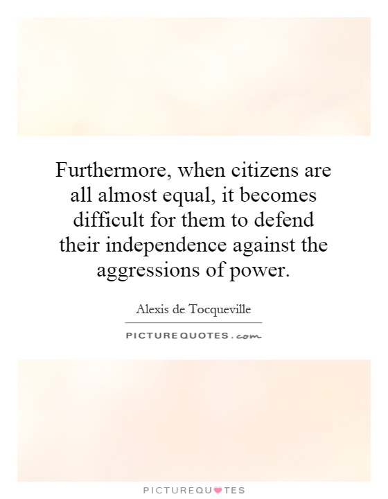 Furthermore, when citizens are all almost equal, it becomes difficult for them to defend their independence against the aggressions of power Picture Quote #1