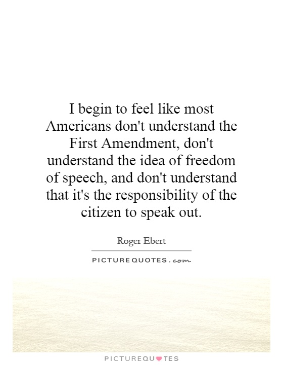 I begin to feel like most Americans don't understand the First Amendment, don't understand the idea of freedom of speech, and don't understand that it's the responsibility of the citizen to speak out Picture Quote #1