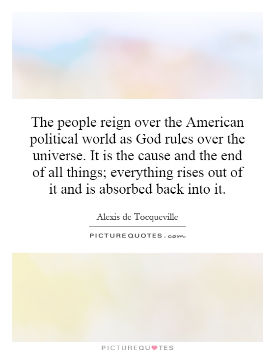 The people reign over the American political world as God rules over the universe. It is the cause and the end of all things; everything rises out of it and is absorbed back into it Picture Quote #1