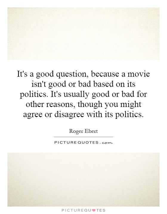 It's a good question, because a movie isn't good or bad based on its politics. It's usually good or bad for other reasons, though you might agree or disagree with its politics Picture Quote #1