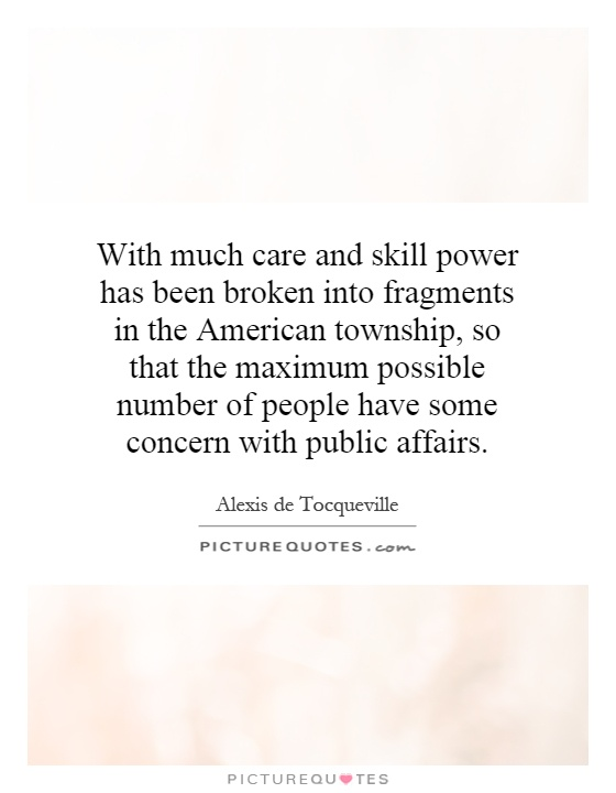 With much care and skill power has been broken into fragments in the American township, so that the maximum possible number of people have some concern with public affairs Picture Quote #1