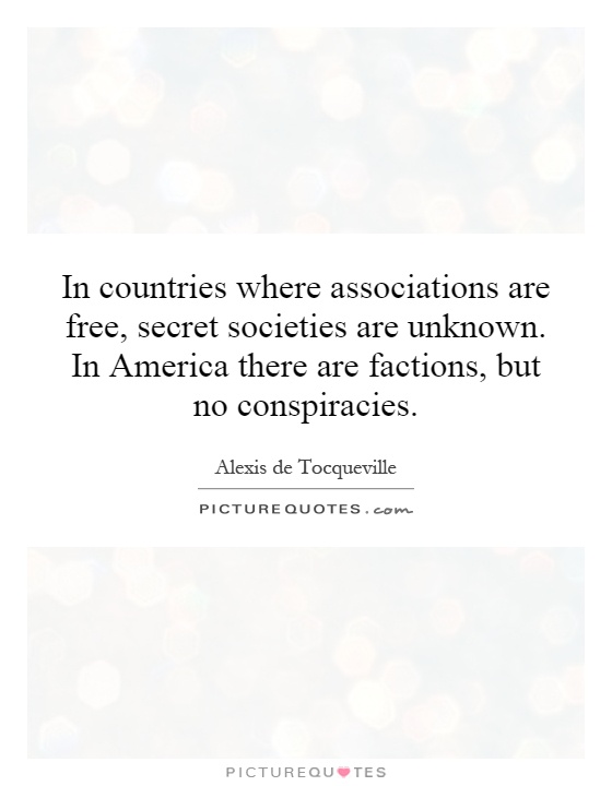 In countries where associations are free, secret societies are unknown. In America there are factions, but no conspiracies Picture Quote #1