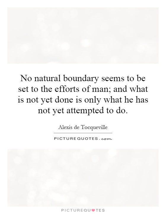 No natural boundary seems to be set to the efforts of man; and what is not yet done is only what he has not yet attempted to do Picture Quote #1