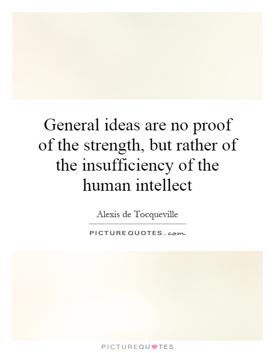 General ideas are no proof of the strength, but rather of the insufficiency of the human intellect Picture Quote #1