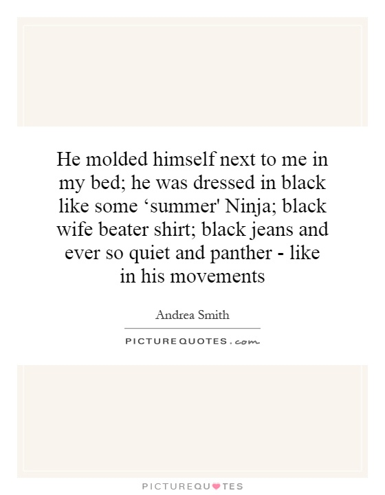 He molded himself next to me in my bed; he was dressed in black like some 'summer' Ninja; black wife beater shirt; black jeans and ever so quiet and panther - like in his movements Picture Quote #1