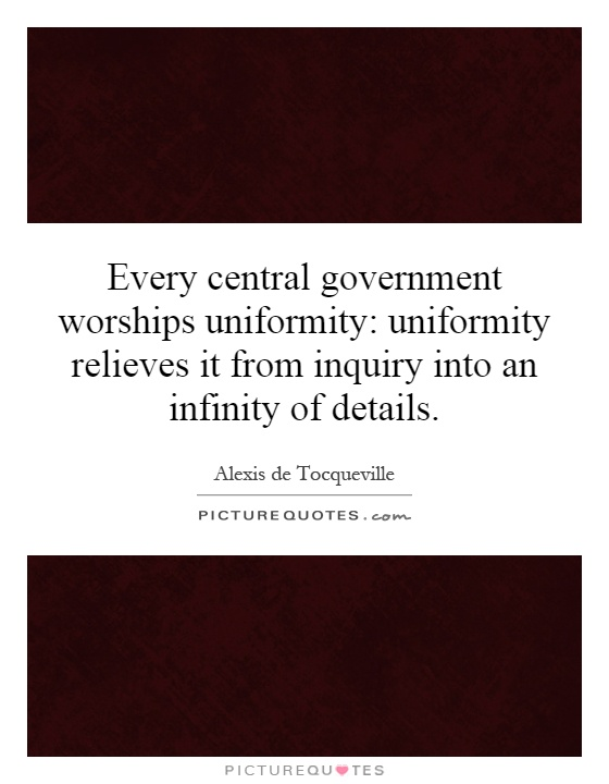 Every central government worships uniformity: uniformity relieves it from inquiry into an infinity of details Picture Quote #1
