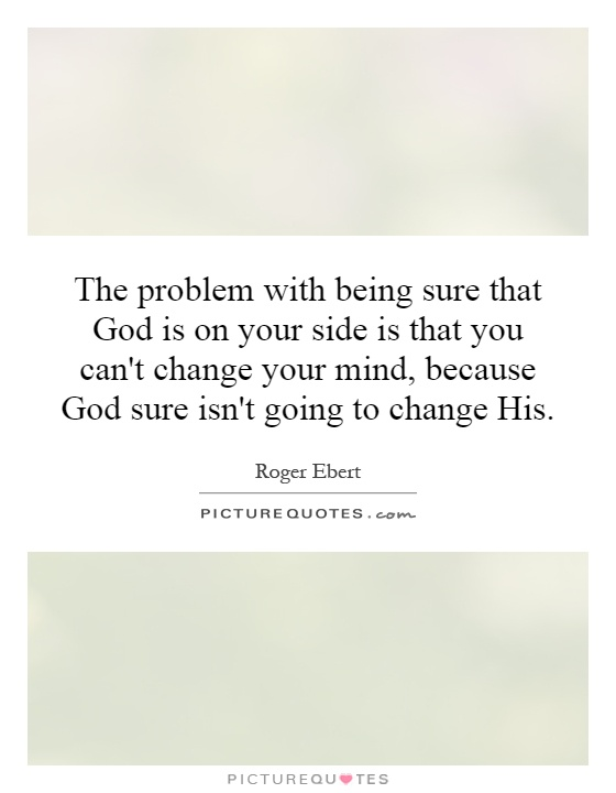 The problem with being sure that God is on your side is that you can't change your mind, because God sure isn't going to change His Picture Quote #1
