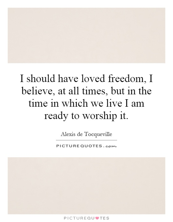 I should have loved freedom, I believe, at all times, but in the time in which we live I am ready to worship it Picture Quote #1