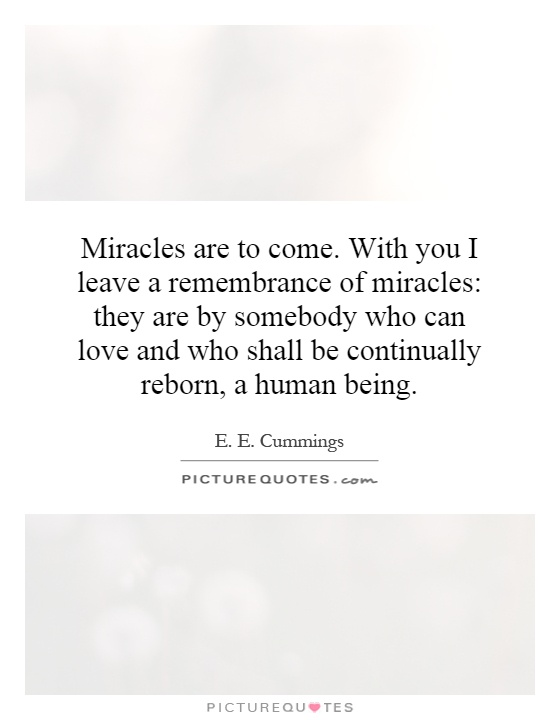 Miracles are to come. With you I leave a remembrance of miracles: they are by somebody who can love and who shall be continually reborn, a human being Picture Quote #1