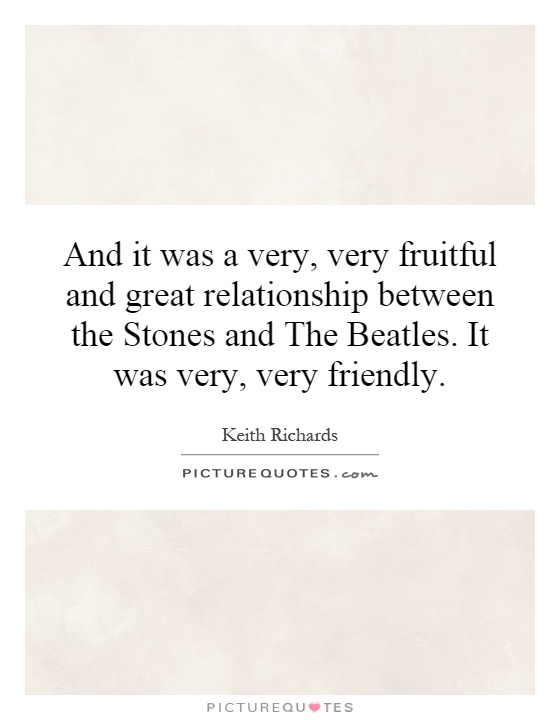 And it was a very, very fruitful and great relationship between the Stones and The Beatles. It was very, very friendly Picture Quote #1