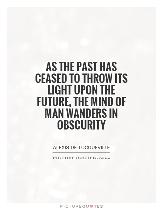 As the past has ceased to throw its light upon the future, the mind of man wanders in obscurity Picture Quote #1
