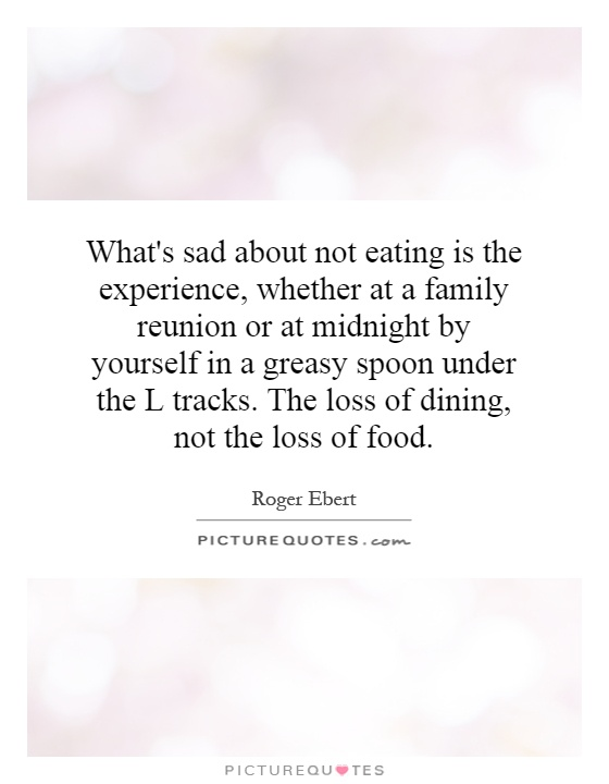 What's sad about not eating is the experience, whether at a family reunion or at midnight by yourself in a greasy spoon under the L tracks. The loss of dining, not the loss of food Picture Quote #1