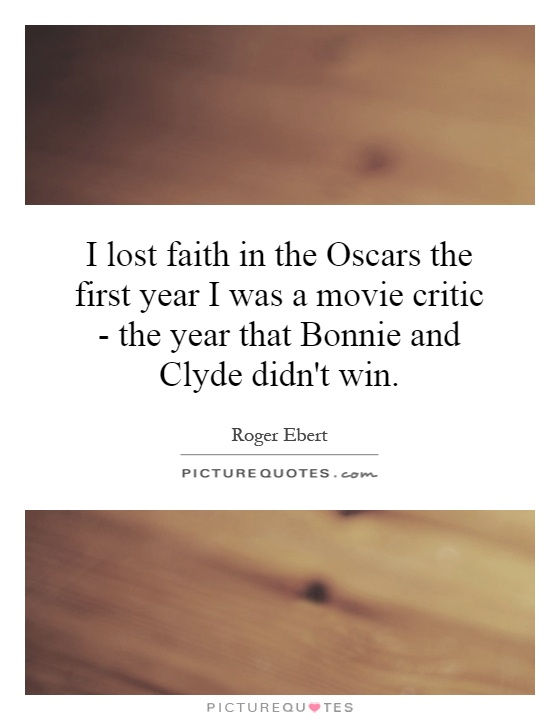 I lost faith in the Oscars the first year I was a movie critic - the year that Bonnie and Clyde didn't win Picture Quote #1