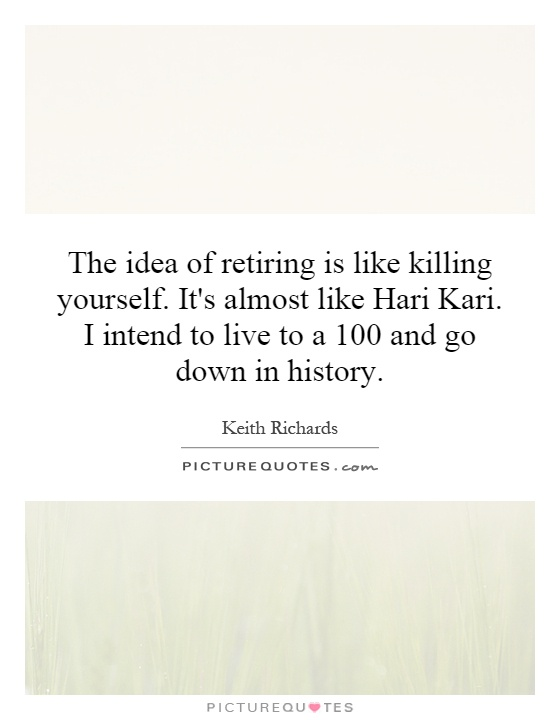 Killing Yourself Quotes Interesting The Idea Of Retiring Is Like Killing Yourselfit's Almost Like