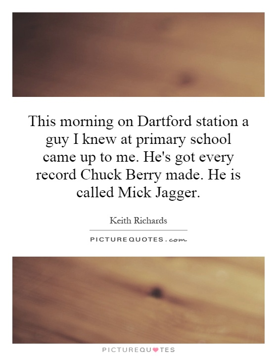This morning on Dartford station a guy I knew at primary school came up to me. He's got every record Chuck Berry made. He is called Mick Jagger Picture Quote #1